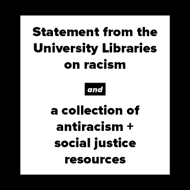 Statement from the University Libraries on racism, and a collection of antiracism and social justice resources.